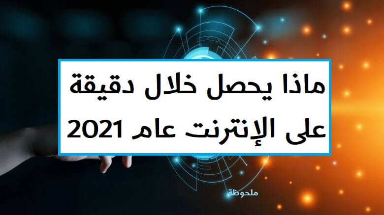 ماذا يحصل خلال دقيقة على الإنترنت عام 2021